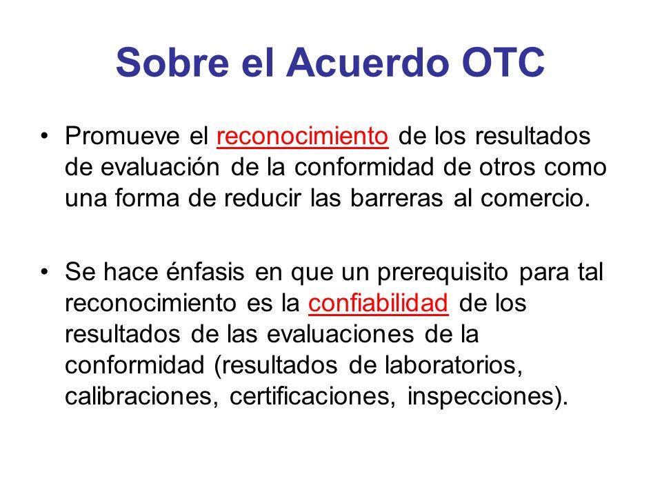 Sobre el Acuerdo OTC Promueve el reconocimiento de los resultados de evaluación de la conformidad de otros como una forma de reducir las barreras al c