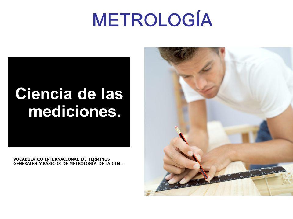 METROLOGÍA Ciencia de las mediciones. VOCABULARIO INTERNACIONAL DE TÉRMINOS GENERALES Y BÁSICOS DE METROLOGÍA DE LA OIML