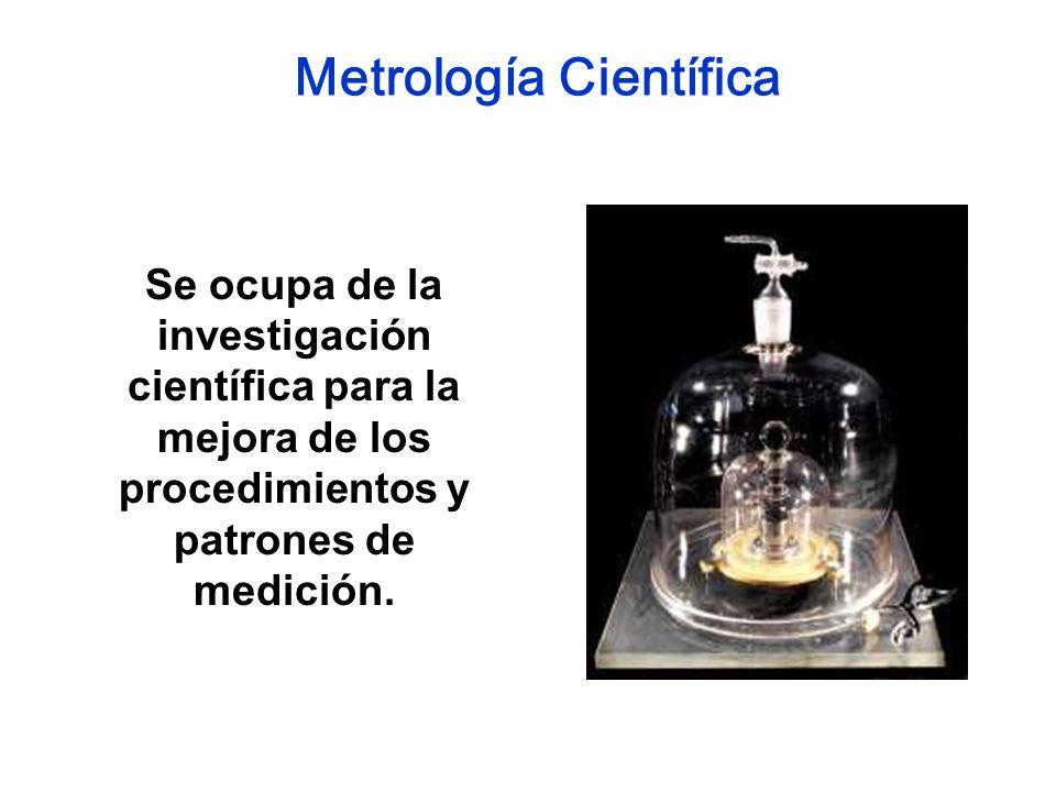 Se ocupa de la investigación científica para la mejora de los procedimientos y patrones de medición. Metrología Científica