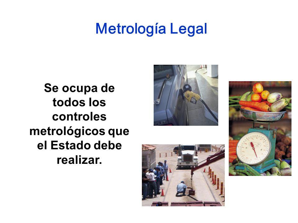 Se ocupa de todos los controles metrológicos que el Estado debe realizar. Metrología Legal