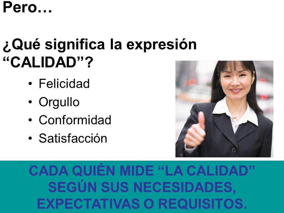 Pero… ¿Qué significa la expresión CALIDAD? Felicidad Orgullo Conformidad Satisfacción CADA QUIÉN MIDE LA CALIDAD SEGÚN SUS NECESIDADES, EXPECTATIVAS O