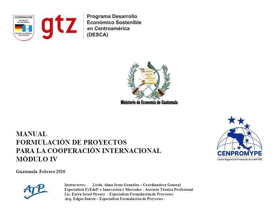 MANUAL FORMULACIÓN DE PROYECTOS PARA LA COOPERACIÓN INTERNACIONAL MÓDULO IV Guatemala Febrero 2010 Instructores:Licda. Alma Irene González – Coordinad