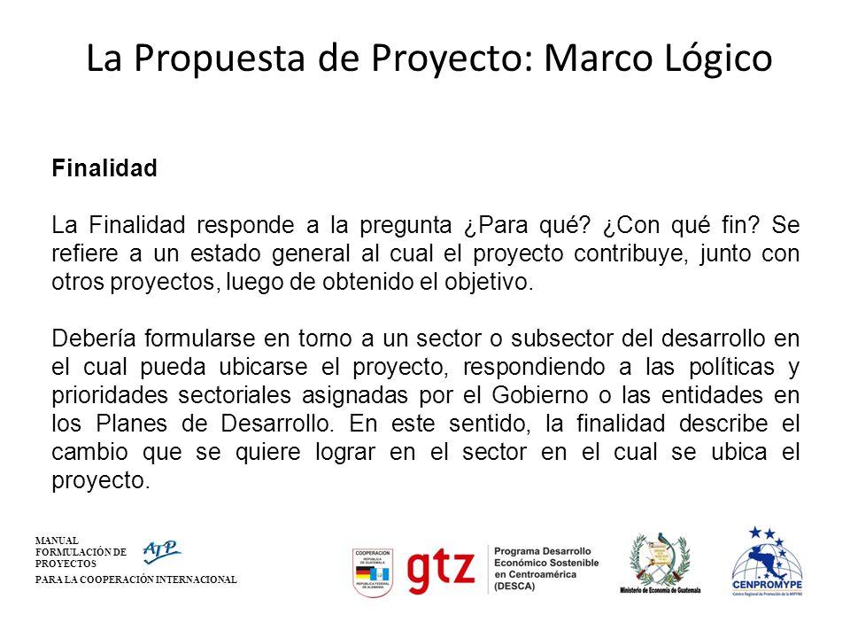 MANUAL FORMULACIÓN DE PROYECTOS PARA LA COOPERACIÓN INTERNACIONAL La Propuesta de Proyecto: Marco Lógico Finalidad La Finalidad responde a la pregunta
