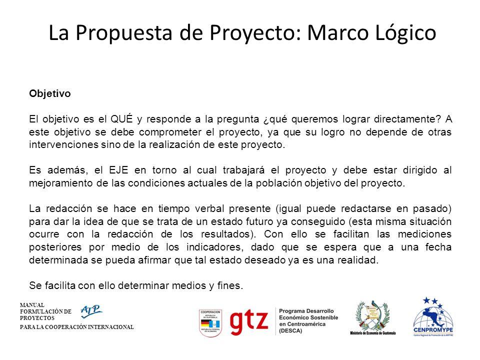 MANUAL FORMULACIÓN DE PROYECTOS PARA LA COOPERACIÓN INTERNACIONAL La Propuesta de Proyecto: Marco Lógico Objetivo El objetivo es el QUÉ y responde a l