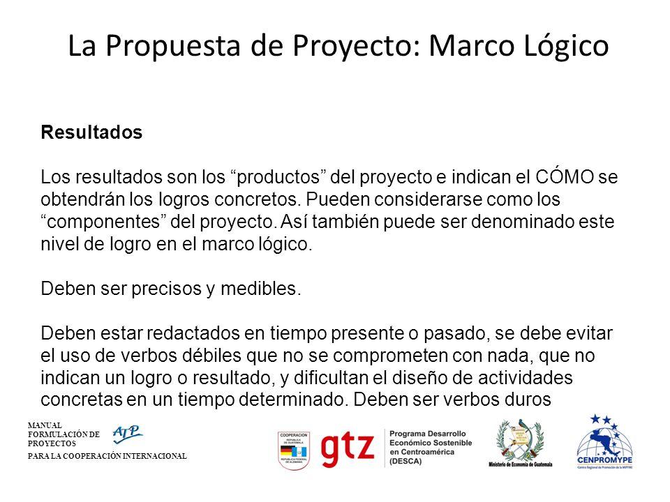 MANUAL FORMULACIÓN DE PROYECTOS PARA LA COOPERACIÓN INTERNACIONAL La Propuesta de Proyecto: Marco Lógico Resultados Los resultados son los productos d