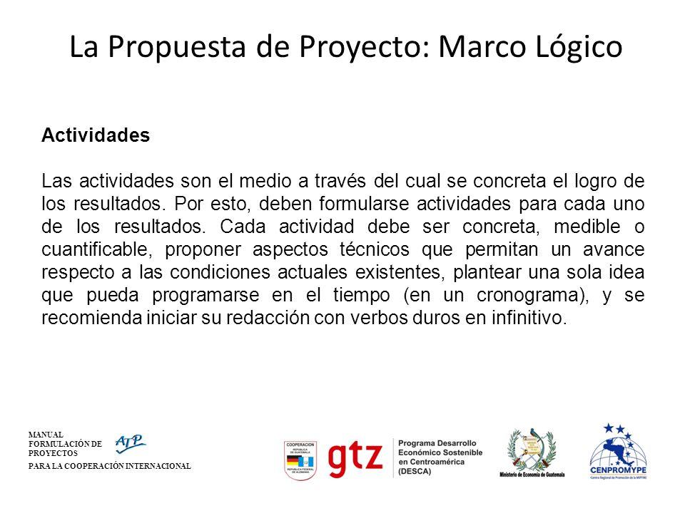 MANUAL FORMULACIÓN DE PROYECTOS PARA LA COOPERACIÓN INTERNACIONAL La Propuesta de Proyecto: Marco Lógico Actividades Las actividades son el medio a tr