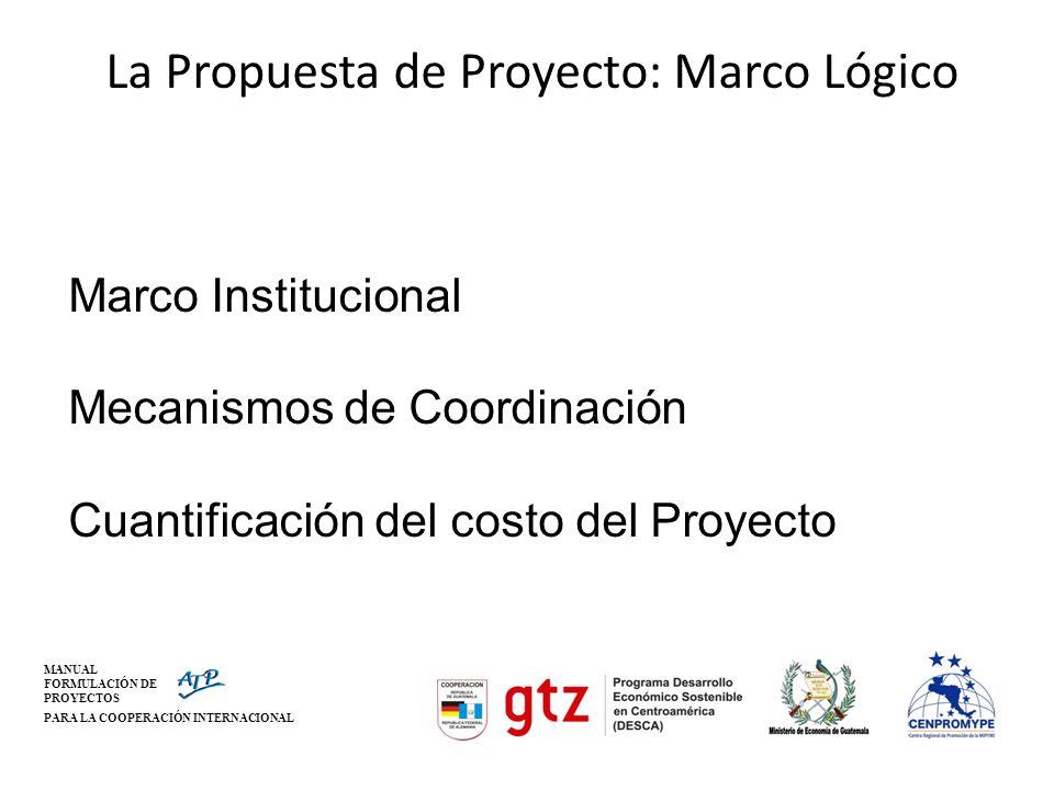 MANUAL FORMULACIÓN DE PROYECTOS PARA LA COOPERACIÓN INTERNACIONAL La Propuesta de Proyecto: Marco Lógico Marco Institucional Mecanismos de Coordinació