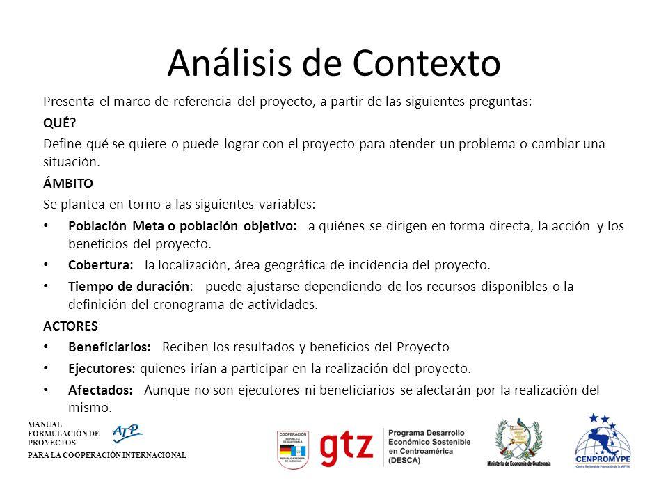 MANUAL FORMULACIÓN DE PROYECTOS PARA LA COOPERACIÓN INTERNACIONAL Análisis de Contexto Presenta el marco de referencia del proyecto, a partir de las s