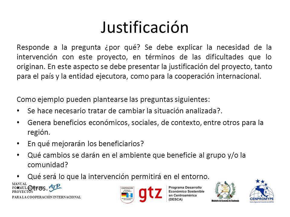 MANUAL FORMULACIÓN DE PROYECTOS PARA LA COOPERACIÓN INTERNACIONAL Justificación Responde a la pregunta ¿por qué? Se debe explicar la necesidad de la i