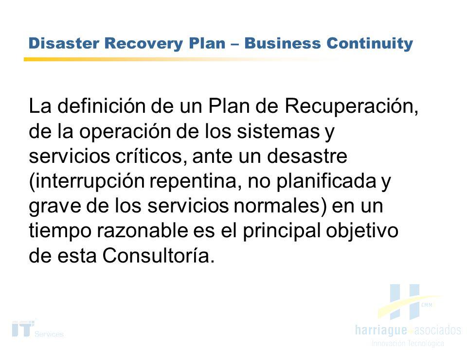 Disaster Recovery Plan – Business Continuity La definición de un Plan de Recuperación, de la operación de los sistemas y servicios críticos, ante un d