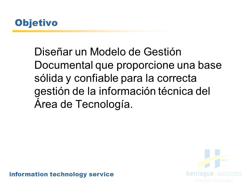 information technology service Objetivo Diseñar un Modelo de Gestión Documental que proporcione una base sólida y confiable para la correcta gestión d