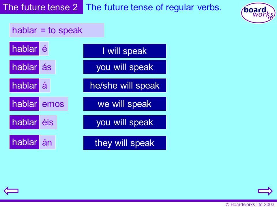 © Boardworks Ltd 2003 The future tense of regular verbs. hablar = to speak hablar é ás á emos éis án The future tense 2 I will speak you will speak he