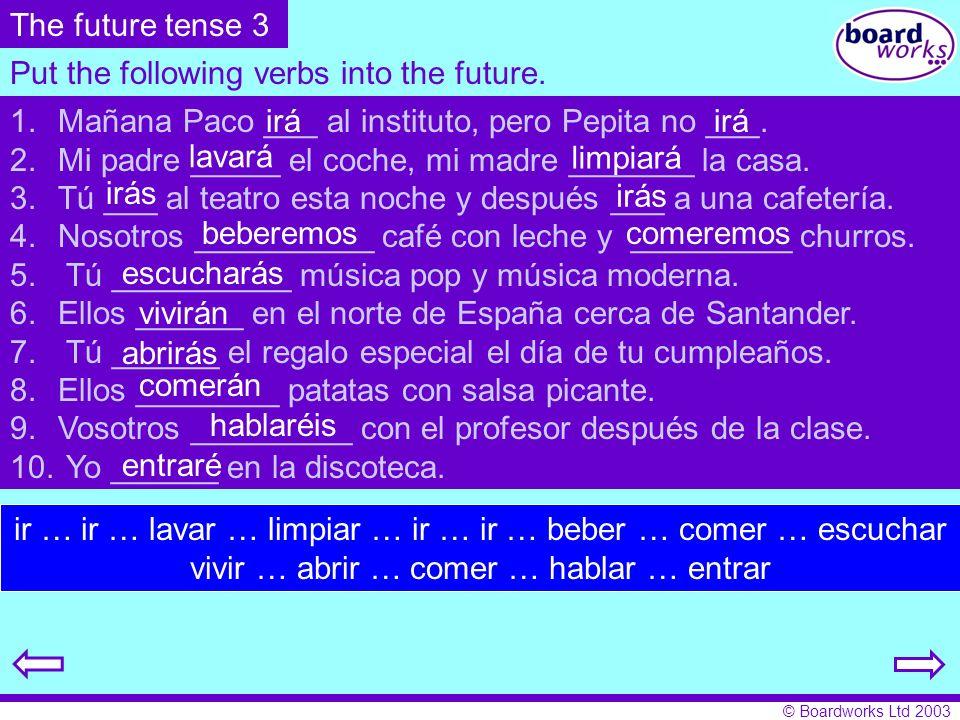 © Boardworks Ltd 2003 Put the following verbs into the future. ir … ir … lavar … limpiar … ir … ir … beber … comer … escuchar vivir … abrir … comer …