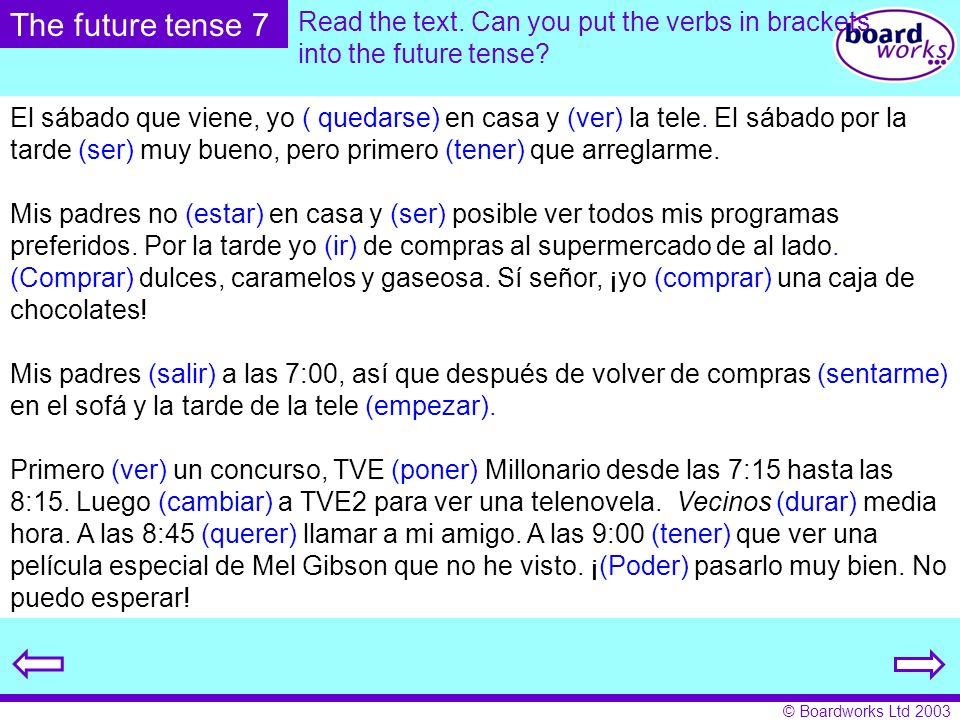 © Boardworks Ltd 2003 Read the text. Can you put the verbs in brackets into the future tense? El sábado que viene, yo ( quedarse) en casa y (ver) la t