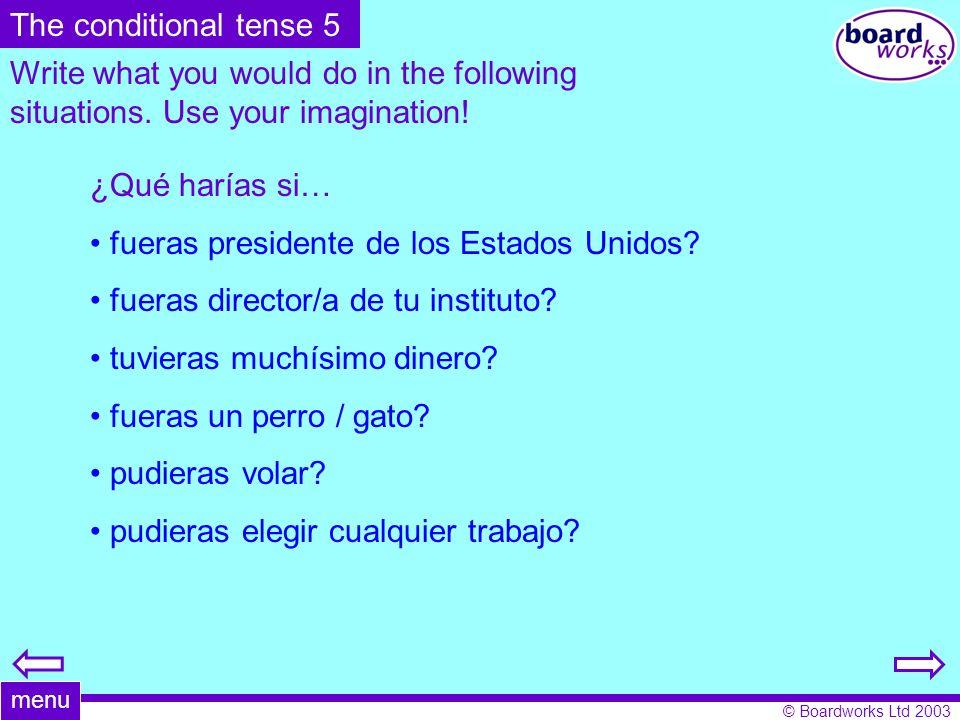 © Boardworks Ltd 2003 Write what you would do in the following situations. Use your imagination! ¿Qué harías si… fueras presidente de los Estados Unid
