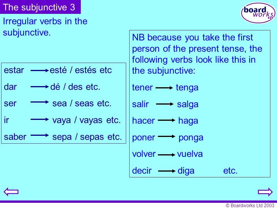 © Boardworks Ltd 2003 Irregular verbs in the subjunctive. estar esté / estés etc dar dé / des etc. ser sea / seas etc. ir vaya / vayas etc. saber sepa
