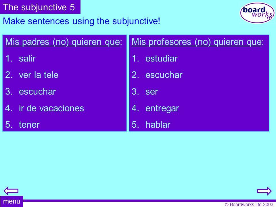 © Boardworks Ltd 2003 Make sentences using the subjunctive! Mis padres (no) quieren que: 1.salir 2.ver la tele 3.escuchar 4.ir de vacaciones 5.tener M