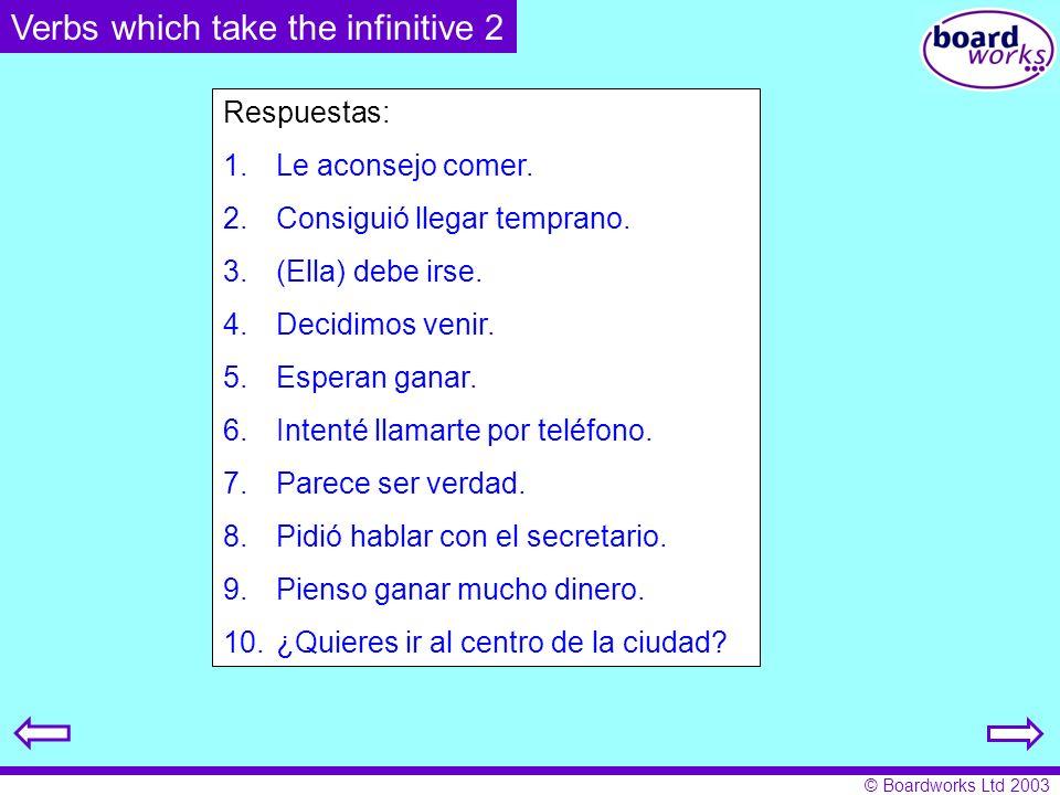 © Boardworks Ltd 2003 Verbs which take the infinitive 2 Respuestas: 1.Le aconsejo comer. 2.Consiguió llegar temprano. 3.(Ella) debe irse. 4.Decidimos