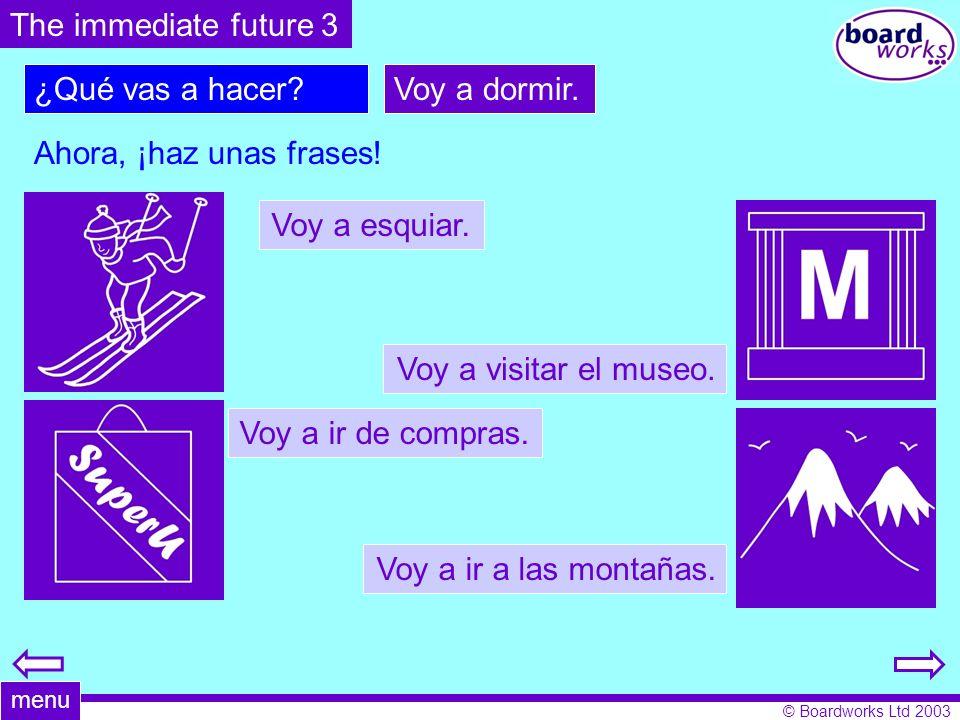 © Boardworks Ltd 2003 ¿Qué vas a hacer?Voy a dormir. Ahora, ¡haz unas frases! The immediate future 3 menu Voy a esquiar. Voy a visitar el museo. Voy a