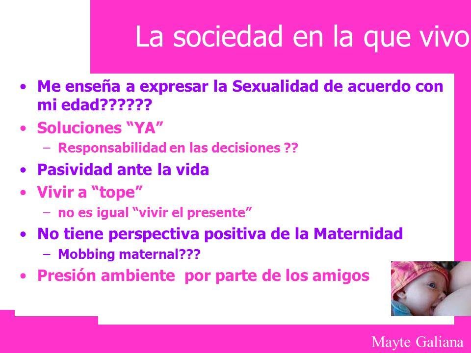 Mayte Galiana La sociedad en la que vivo Me enseña a expresar la Sexualidad de acuerdo con mi edad?????? Soluciones YA –Responsabilidad en las decisio