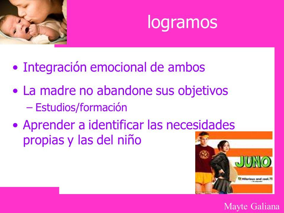 Mayte Galiana logramos Integración emocional de ambos La madre no abandone sus objetivos –Estudios/formación Aprender a identificar las necesidades pr