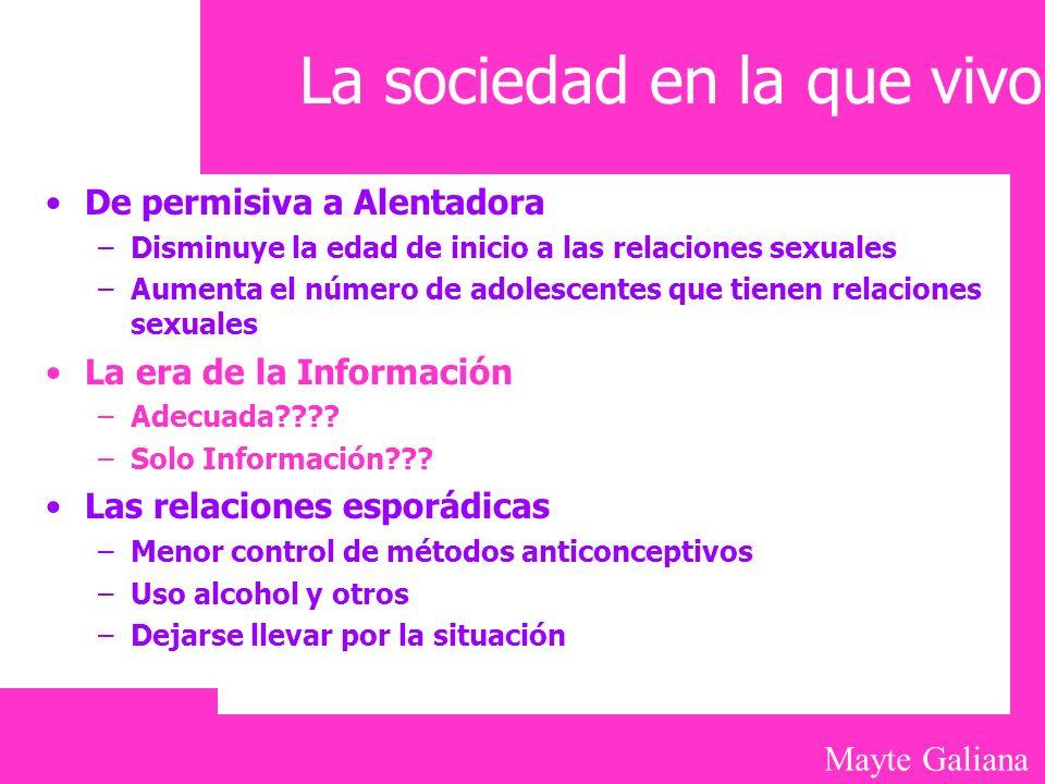 Mayte Galiana La sociedad en la que vivo De permisiva a Alentadora –Disminuye la edad de inicio a las relaciones sexuales –Aumenta el número de adoles