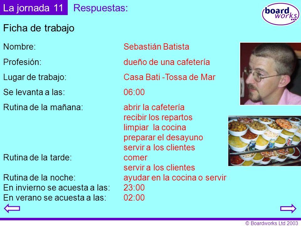 © Boardworks Ltd 2003 Respuestas: Ficha de trabajo Nombre: Sebastián Batista Profesión: dueño de una cafetería Lugar de trabajo: Casa Bati -Tossa de M