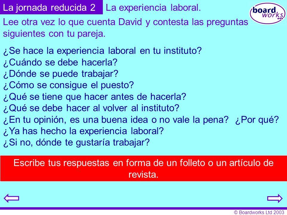 © Boardworks Ltd 2003 La experiencia laboral. ¿Se hace la experiencia laboral en tu instituto? ¿Cuándo se debe hacerla? ¿Dónde se puede trabajar? ¿Cóm