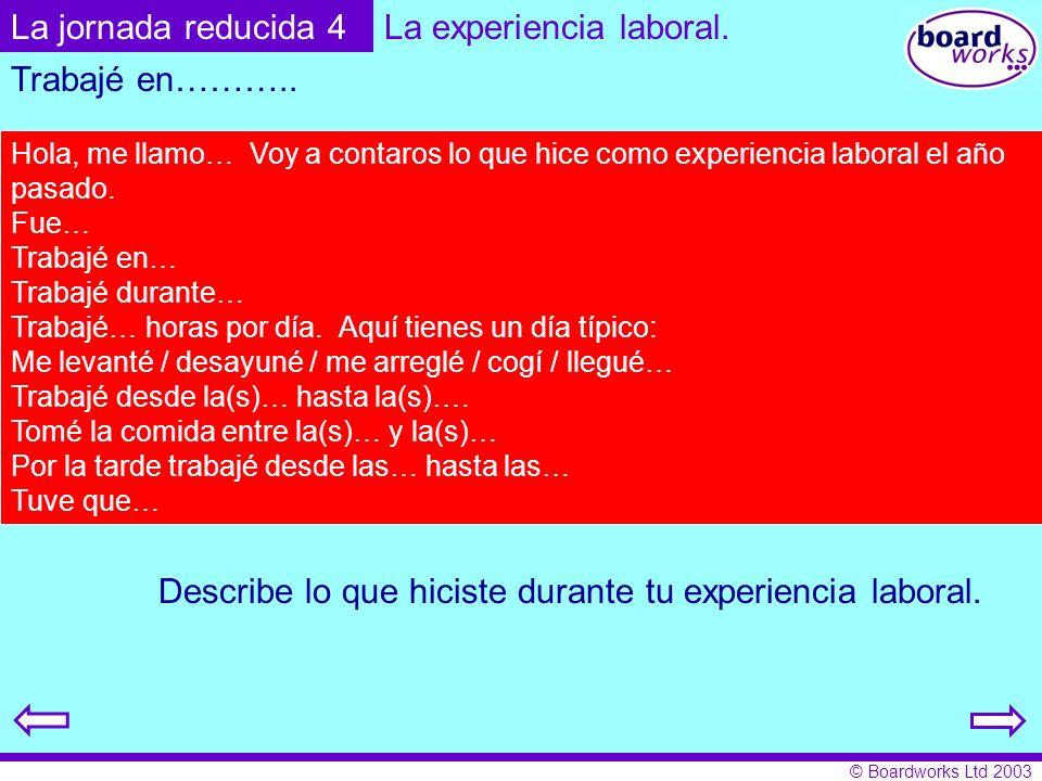 © Boardworks Ltd 2003 Describe lo que hiciste durante tu experiencia laboral. La jornada reducida 4 Trabajé en……….. Hola, me llamo… Voy a contaros lo