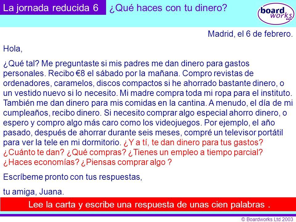 © Boardworks Ltd 2003 Madrid, el 6 de febrero. Hola, ¿Qué tal? Me preguntaste si mis padres me dan dinero para gastos personales. Recibo 8 el sábado p