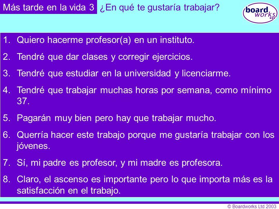 © Boardworks Ltd 2003 1.Quiero hacerme profesor(a) en un instituto. 2.Tendré que dar clases y corregir ejercicios. 3.Tendré que estudiar en la univers