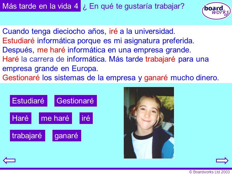 © Boardworks Ltd 2003 Más tarde en la vida 4 iré Estudiaré me haréHaré ganarétrabajaré Gestionaré Cuando tenga dieciocho años, ____ a la universidad.