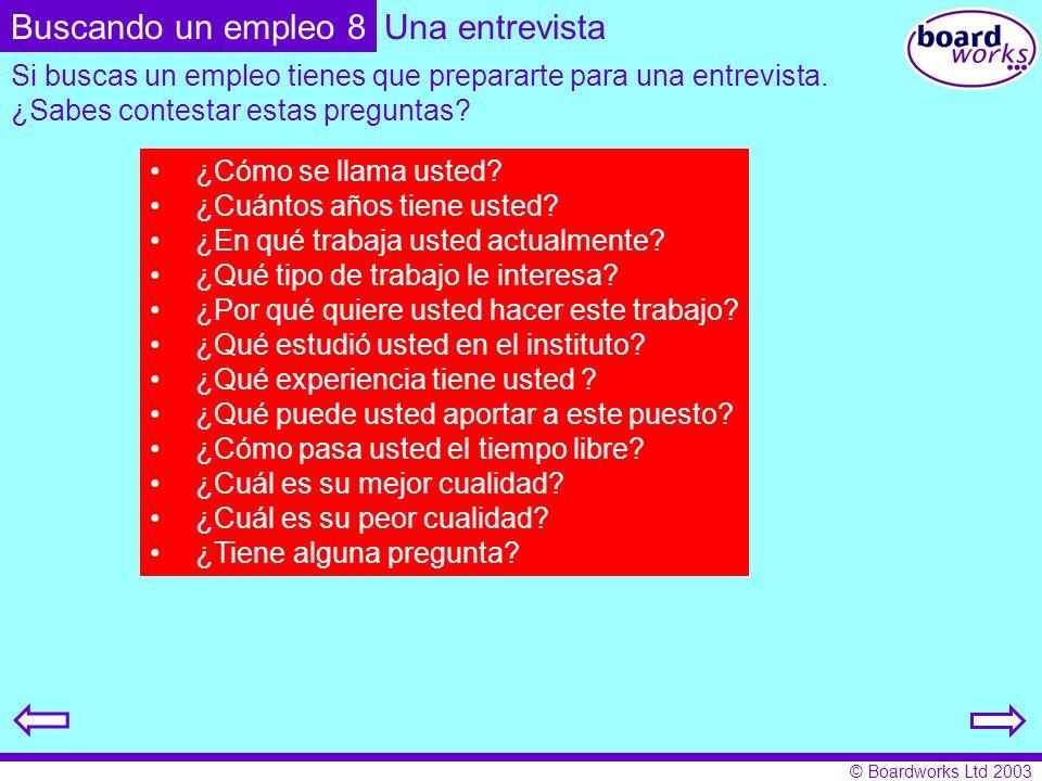 © Boardworks Ltd 2003 Una entrevista Si buscas un empleo tienes que prepararte para una entrevista. ¿Sabes contestar estas preguntas? ¿Cómo se llama u