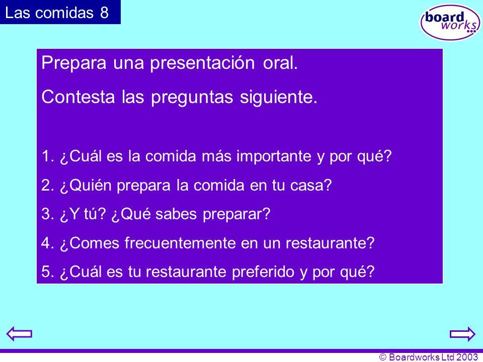 © Boardworks Ltd 2003 Prepara una presentación oral. Contesta las preguntas siguiente. 1. ¿Cuál es la comida más importante y por qué? 2. ¿Quién prepa