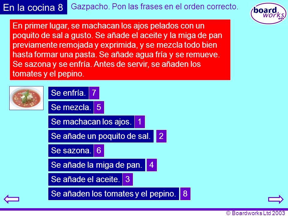 © Boardworks Ltd 2003 En la cocina 8 Gazpacho. Pon las frases en el orden correcto. En primer lugar, se machacan los ajos pelados con un poquito de sa