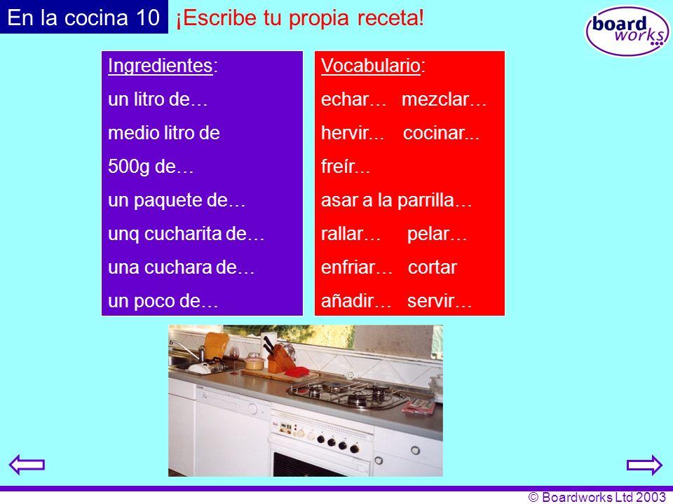 © Boardworks Ltd 2003 ¡Escribe tu propia receta! Ingredientes: un litro de… medio litro de 500g de… un paquete de… unq cucharita de… una cuchara de… u