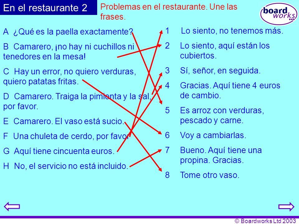 © Boardworks Ltd 2003 Problemas en el restaurante. Une las frases. A ¿Qué es la paella exactamente? B Camarero, ¡no hay ni cuchillos ni tenedores en l