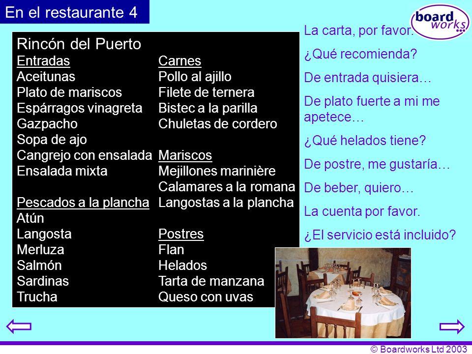 © Boardworks Ltd 2003 En el restaurante 4 Rincón del Puerto EntradasCarnes AceitunasPollo al ajillo Plato de mariscosFilete de ternera Espárragos vinagretaBistec a la parilla GazpachoChuletas de cordero Sopa de ajo Cangrejo con ensaladaMariscos Ensalada mixtaMejillones marinière Calamares a la romana Pescados a la planchaLangostas a la plancha Atún LangostaPostres MerluzaFlan SalmónHelados SardinasTarta de manzana TruchaQueso con uvas De entrada quisiera… De plato fuerte a mi me apetece… De postre, me gustaría… De beber, quiero… La carta, por favor.