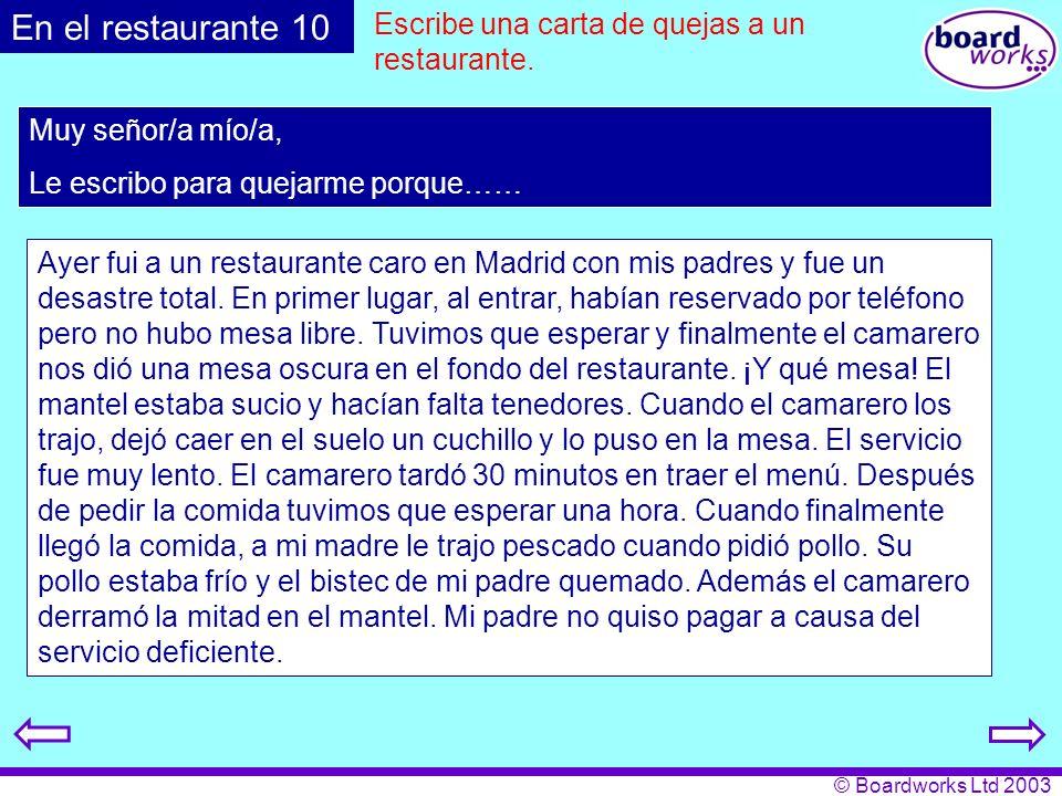 © Boardworks Ltd 2003 Escribe una carta de quejas a un restaurante. Muy señor/a mío/a, Le escribo para quejarme porque…… En el restaurante 10 Ayer fui