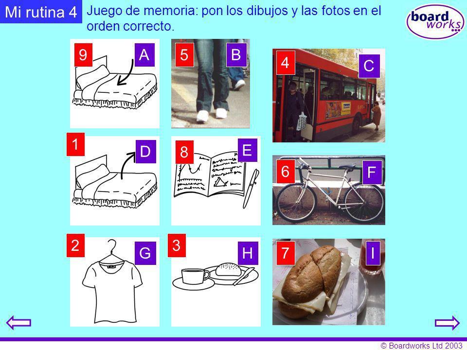 © Boardworks Ltd 2003 Mi rutina 4 Juego de memoria: pon los dibujos y las fotos en el orden correcto. 1 23 4 5 6 7 8 9 AB C D E F GHI