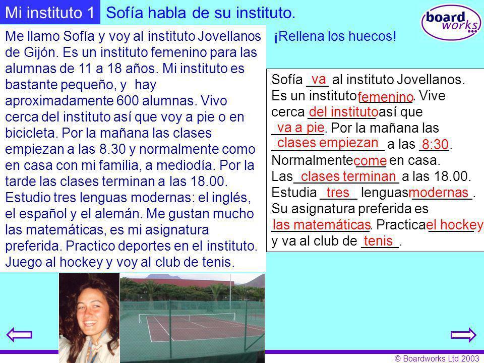 © Boardworks Ltd 2003 Sofía habla de su instituto. Me llamo Sofía y voy al instituto Jovellanos de Gijón. Es un instituto femenino para las alumnas de