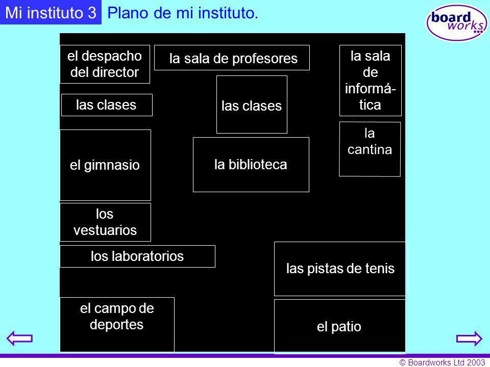 © Boardworks Ltd 2003 la biblioteca la cantina los laboratorios las clases Plano de mi instituto. el despacho del director la sala de profesores la sa