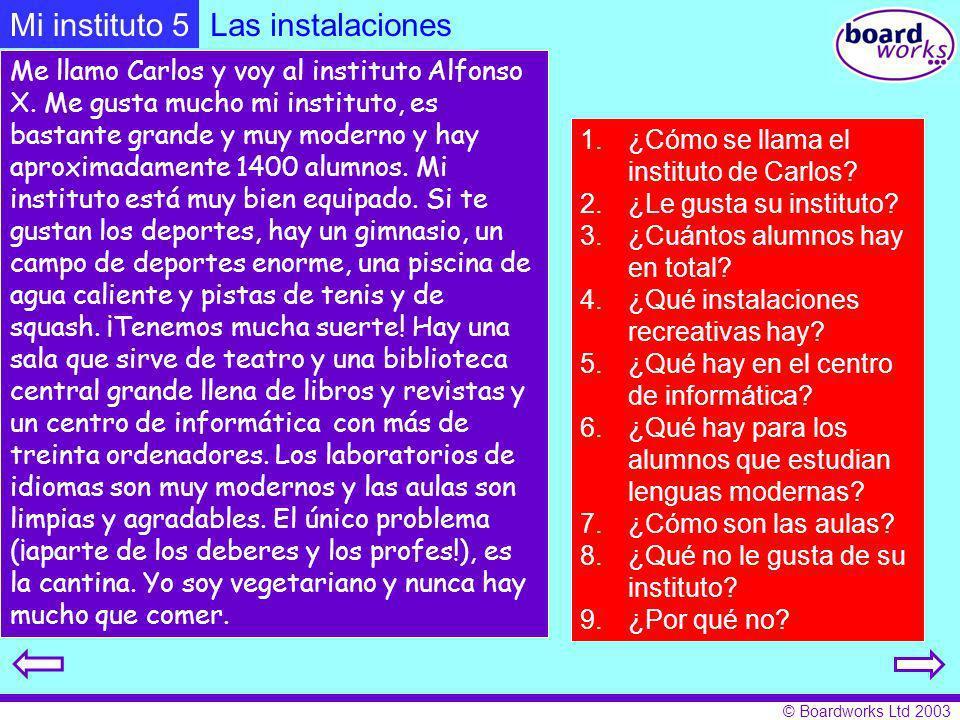 © Boardworks Ltd 2003 Me llamo Carlos y voy al instituto Alfonso X. Me gusta mucho mi instituto, es bastante grande y muy moderno y hay aproximadament