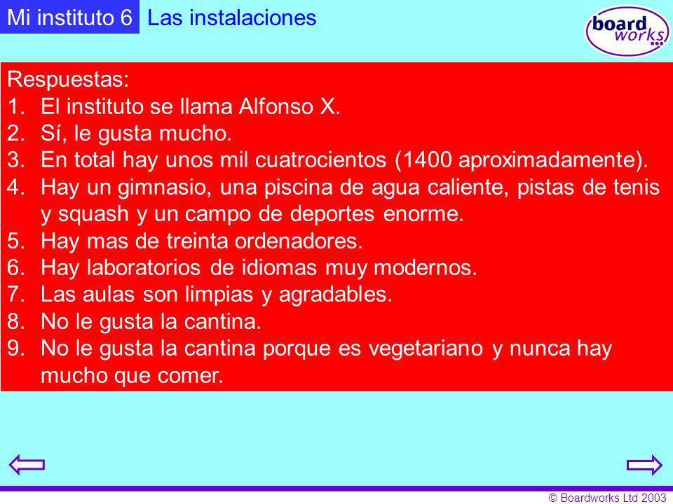 © Boardworks Ltd 2003 Las instalaciones Respuestas: 1.El instituto se llama Alfonso X. 2.Sí, le gusta mucho. 3.En total hay unos mil cuatrocientos (14