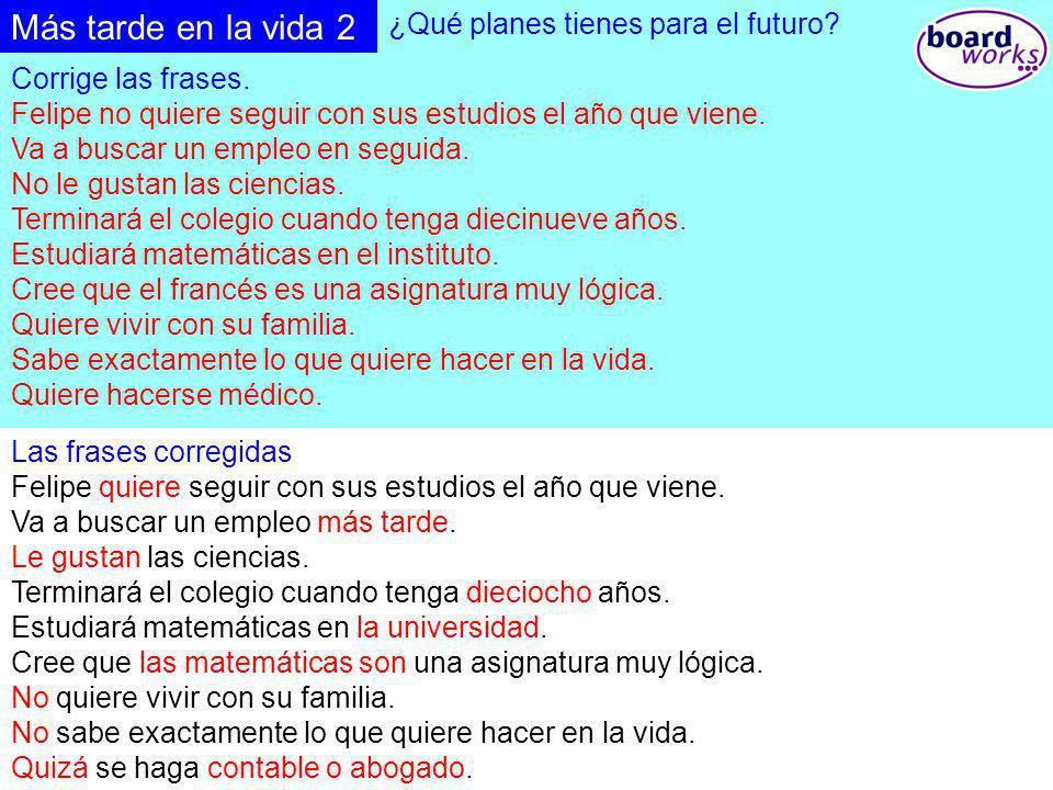 © Boardworks Ltd 2003 ¿Qué planes tienes para el futuro? Corrige las frases. Felipe no quiere seguir con sus estudios el año que viene. Va a buscar un