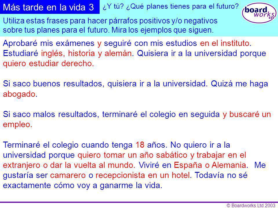 © Boardworks Ltd 2003 Aprobaré mis exámenes… Si saco buenos resultados,… Si saco malos resultados,… Estudiaré... Seguiré con mis estudios… Terminaré e