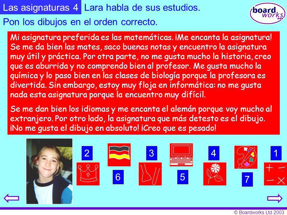 © Boardworks Ltd 2003 Lara habla de sus estudios. Mi asignatura preferida es las matemáticas. ¡Me encanta la asignatura! Se me da bien las mates, saco