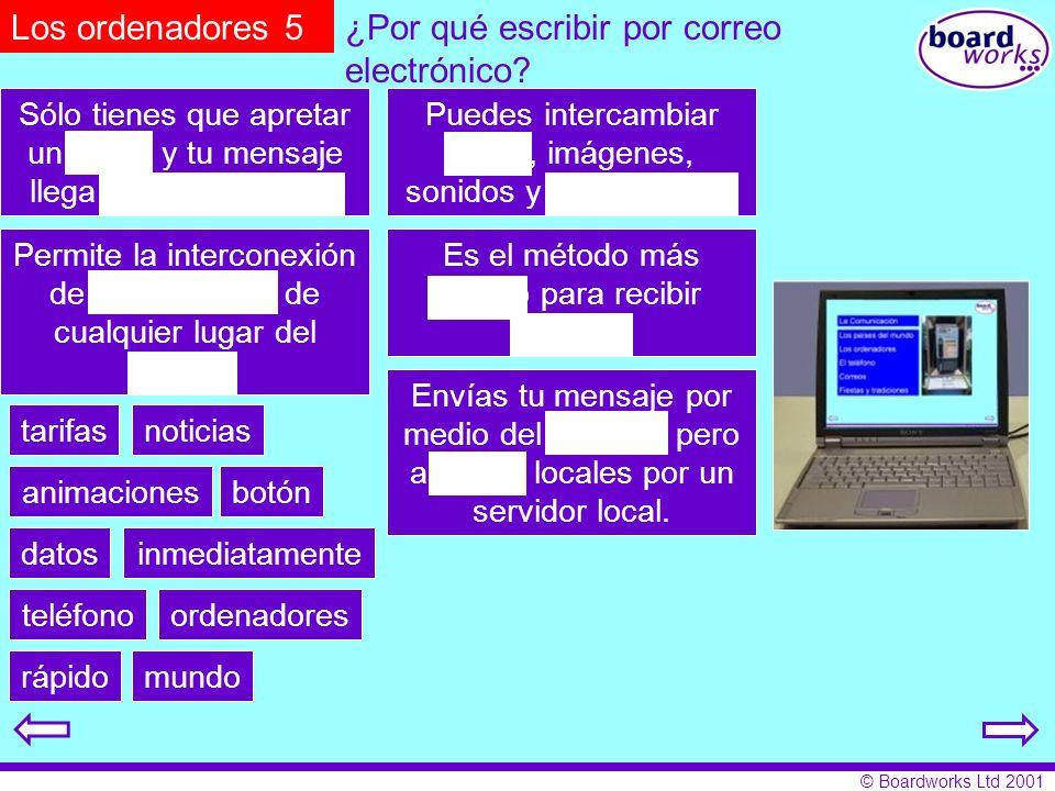 © Boardworks Ltd 2001 ¿Por qué escribir por correo electrónico? Los ordenadores 5 Sólo tienes que apretar un botón y tu mensaje llega inmediatamente.