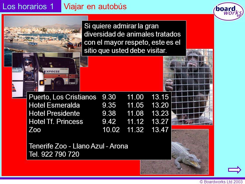 © Boardworks Ltd 2003 Los horarios 1Viajar en autobús Puerto, Los Cristianos9.3011.0013.15 Hotel Esmeralda9.3511.0513.20 Hotel Presidente9.3811.0813.23 Hotel Tf.