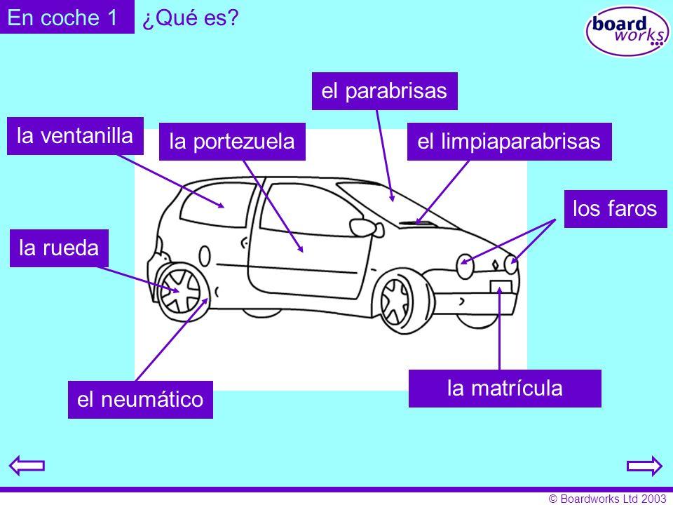 © Boardworks Ltd 2003 En coche 1 el neumático la rueda los faros la matrícula el parabrisas el limpiaparabrisasla portezuela la ventanilla ¿Qué es?